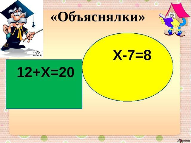 «Объяснялки» 12+Х=20 Х-7=8
