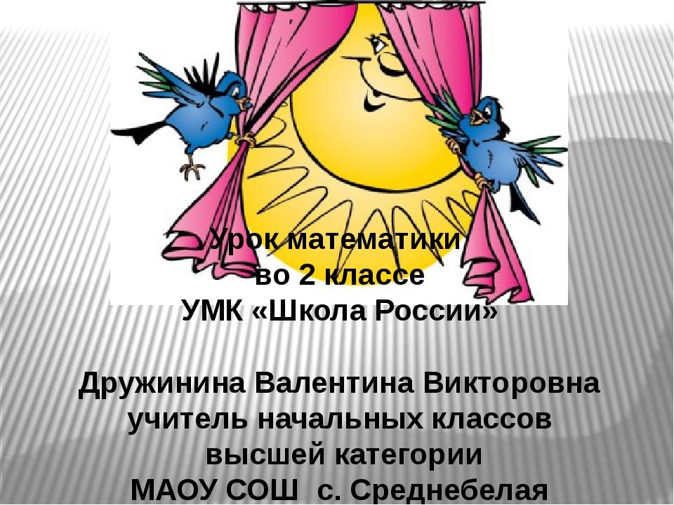 Урок математики во 2 классе УМК «Школа России» Дружинина Валентина Викторовна...