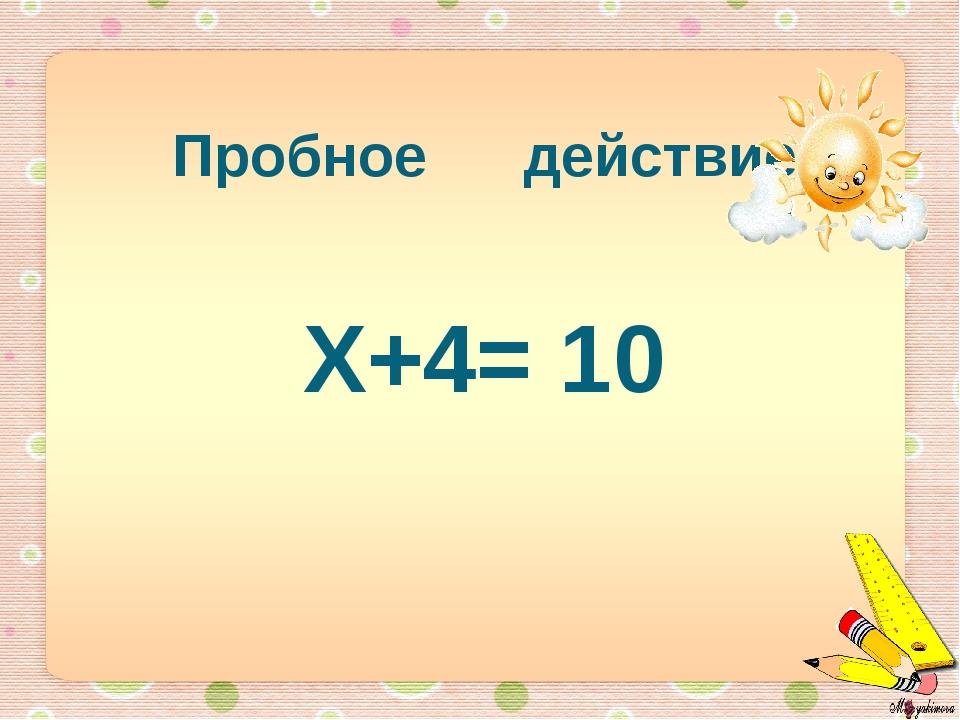 Пробное действие Х+4= 10