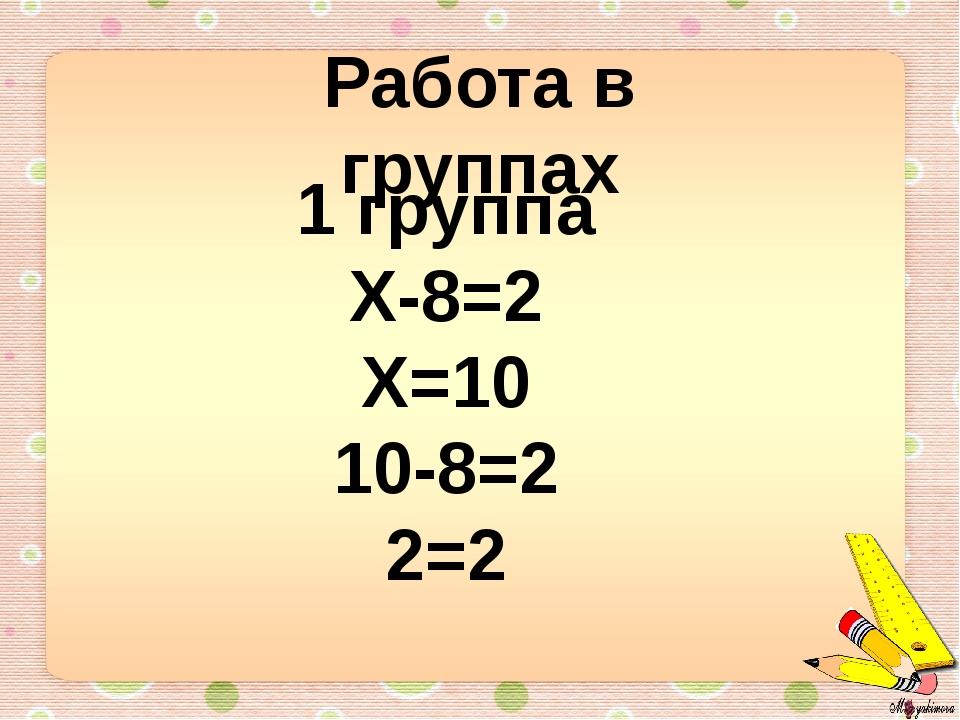 Работа в группах 1 группа Х-8=2 Х=10 10-8=2 2=2