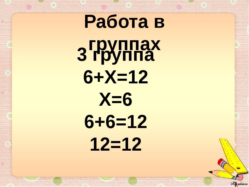 Работа в группах 3 группа 6+Х=12 Х=6 6+6=12 12=12