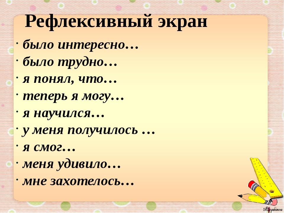 было интересно… было трудно… я понял, что… теперь я могу… я научился… у меня...