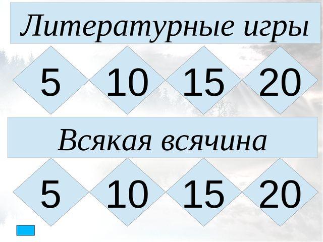 Литературные игры 5 10 15 20 Всякая всячина 5 20 15 10