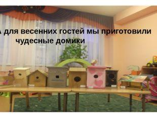 А для весенних гостей мы приготовили чудесные домики
