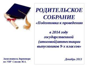 РОДИТЕЛЬСКОЕ СОБРАНИЕ «Подготовка к проведению в 2014 году государственной (и