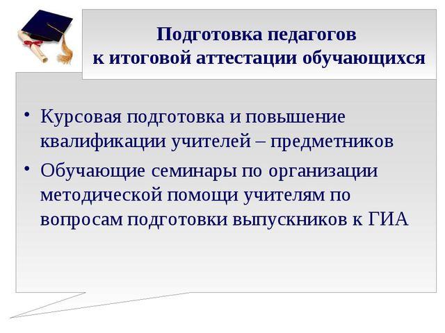 Подготовка педагогов к итоговой аттестации обучающихся Курсовая подготовка и...
