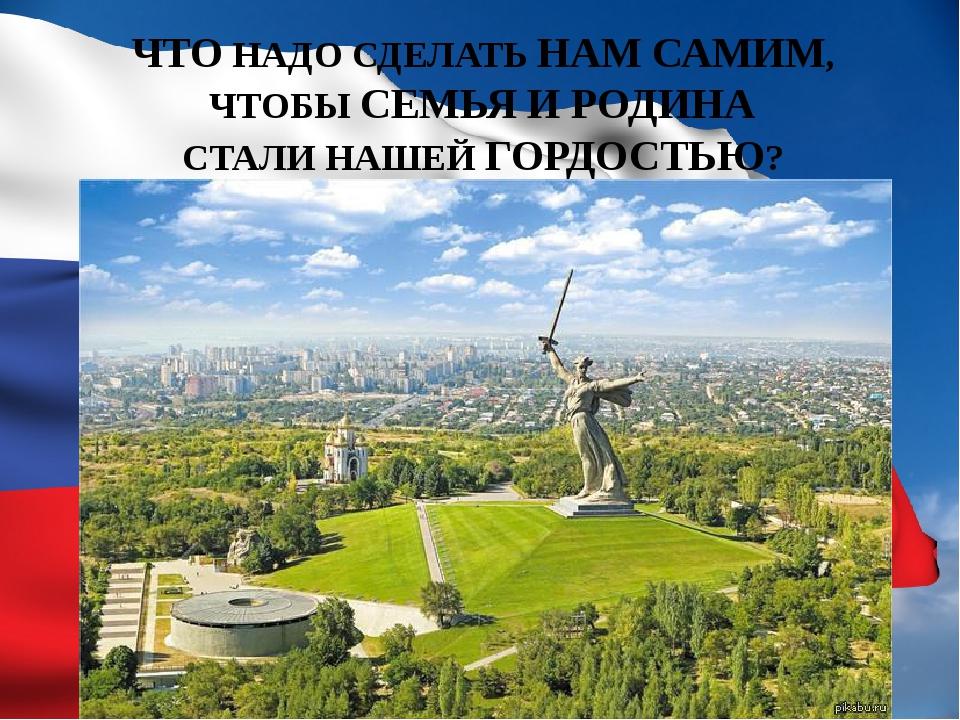 ЧТО НАДО СДЕЛАТЬ НАМ САМИМ, ЧТОБЫ СЕМЬЯ И РОДИНА СТАЛИ НАШЕЙ ГОРДОСТЬЮ?