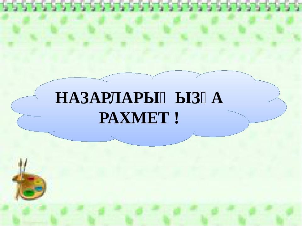 НАЗАРЛАРЫҢЫЗҒА РАХМЕТ !