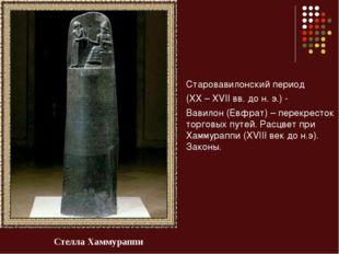 Старовавилонский период (XX – XVII вв. до н. э.) - Вавилон (Евфрат) – перекре