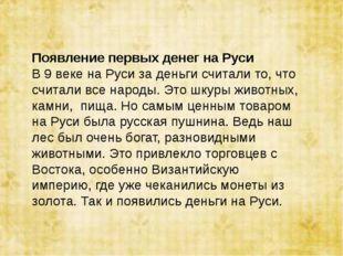 Появление первых денег на Руси В 9 веке на Руси за деньги считали то, что счи