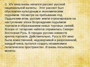 С ХIV века вновь начался рассвет русской национальной валюты. Этот рассвет б