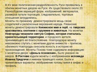 В ХV веке политическая раздробленность Руси проявилась в обилии монетных двор