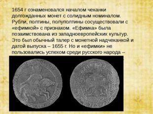 1654 г ознаменовался началом чеканки долгожданных монет с солидным номиналом.