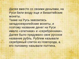 Далее вместе со своими деньгами, на Руси били входу еще и Византийские монеты