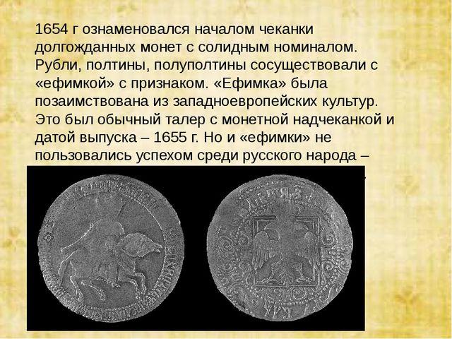 1654 г ознаменовался началом чеканки долгожданных монет с солидным номиналом....