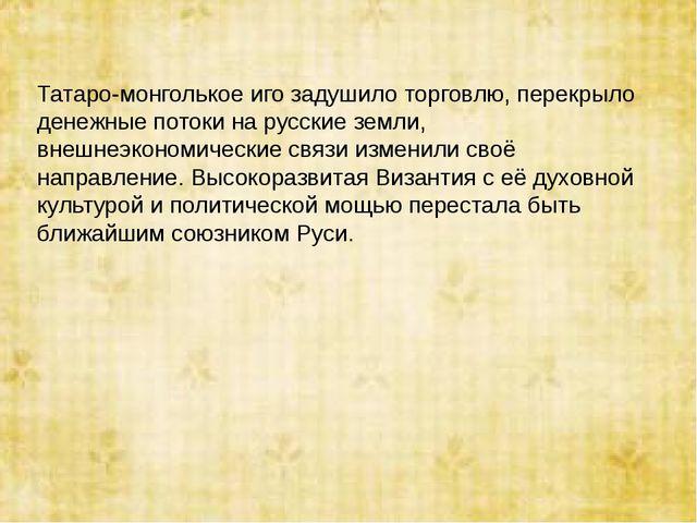 Татаро-монголькое иго задушило торговлю, перекрыло денежные потоки на русские...