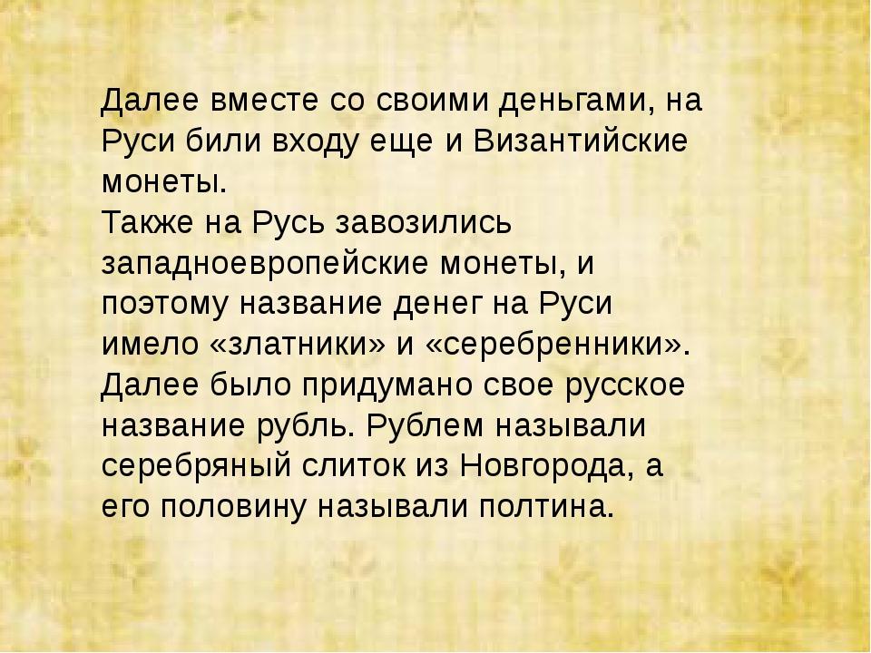 Далее вместе со своими деньгами, на Руси били входу еще и Византийские монеты...