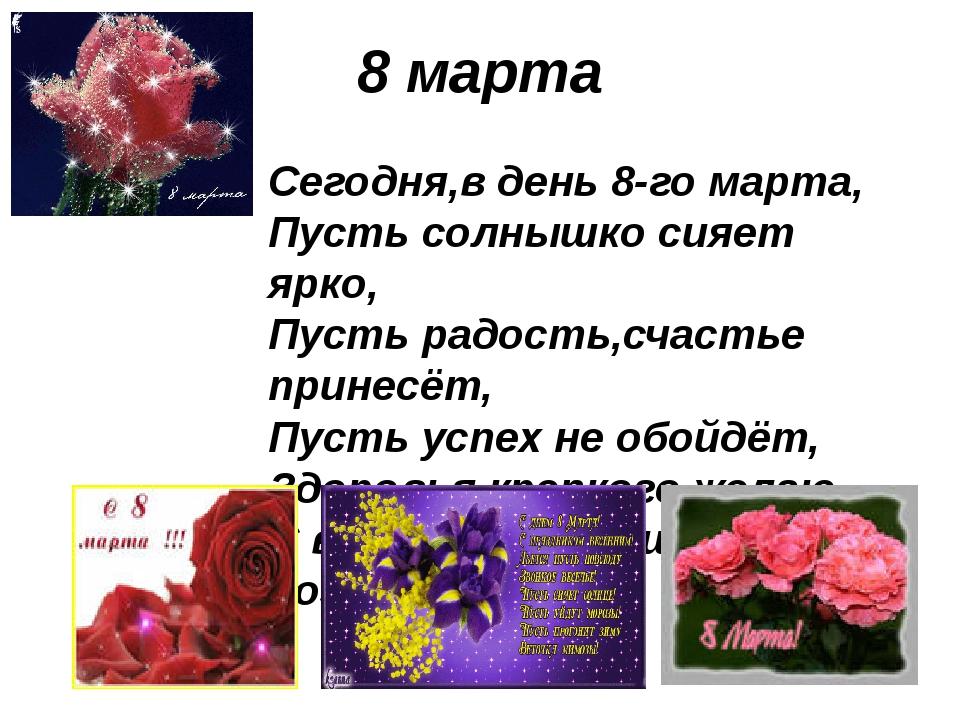 8 марта Сегодня,в день 8-го марта, Пусть солнышко сияет ярко, Пусть радость,с...