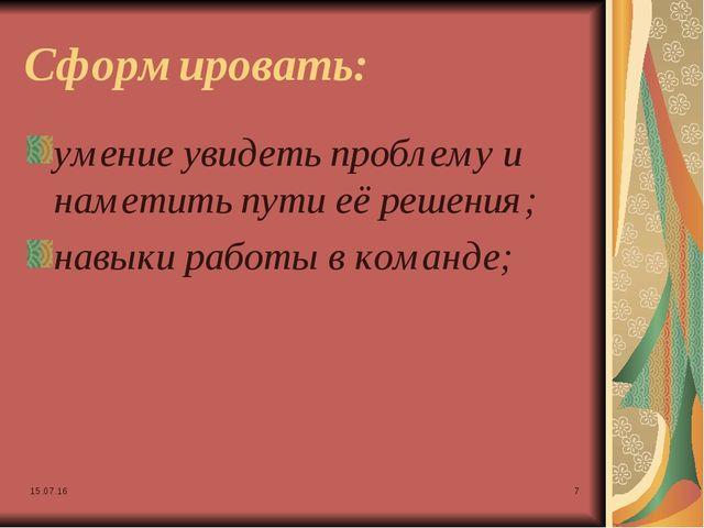 * * Сформировать: умение увидеть проблему и наметить пути её решения; навыки...