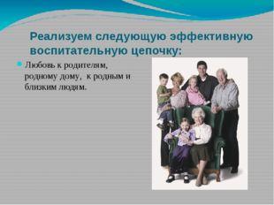 Реализуем следующую эффективную воспитательную цепочку: Любовь к родителям, р