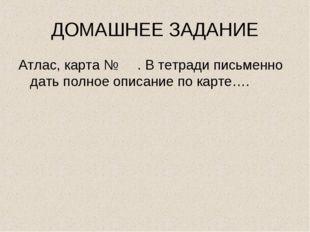 ДОМАШНЕЕ ЗАДАНИЕ Атлас, карта № . В тетради письменно дать полное описание по