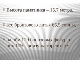 Высота памятника – 15,7 метра, вес бронзового литья 65,5 тонны, на нём 129 б