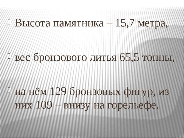 Высота памятника – 15,7 метра, вес бронзового литья 65,5 тонны, на нём 129 б...
