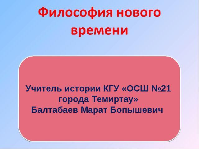 Учитель истории КГУ «ОСШ №21 города Темиртау» Балтабаев Марат Бопышевич