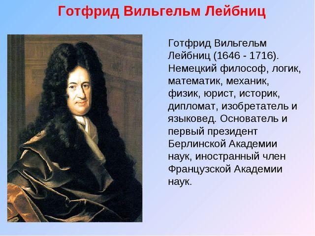 Готфрид Вильгельм Лейбниц Готфрид Вильгельм Лейбниц (1646 - 1716). Немецкий ф...