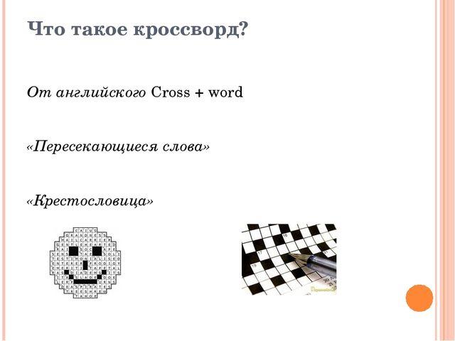 Что такое кроссворд? От английского Cross + word «Пересекающиеся слова» «Крес...
