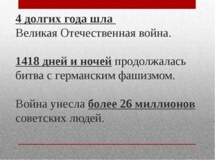 4 долгих года шла Великая Отечественная война. 1418 дней и ночей продолжалась