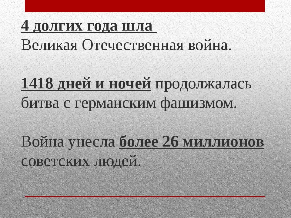 4 долгих года шла Великая Отечественная война. 1418 дней и ночей продолжалась...