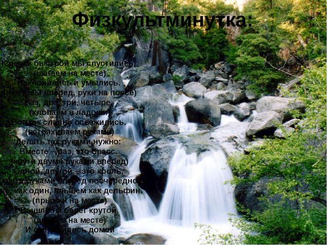 Физкультминутка: К речке быстрой мы спустились, (шагаем на месте) Наклонилис...