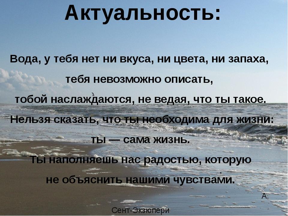 Вода, у тебя нет ни вкуса, ни цвета, ни запаха, тебя невозможно описать, тоб...