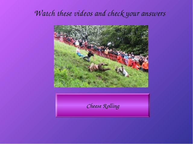 Cheese Rolling Watch these videos and check your answers