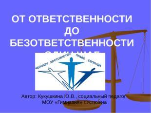 ОТ ОТВЕТСТВЕННОСТИ ДО БЕЗОТВЕТСТВЕННОСТИ ОДИН ШАГ Автор: Кукушкина Ю.В., соци