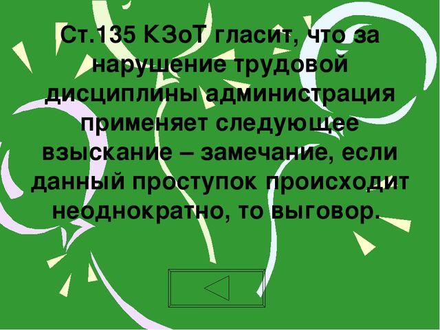 Ст.135 КЗоТ гласит, что за нарушение трудовой дисциплины администрация примен...