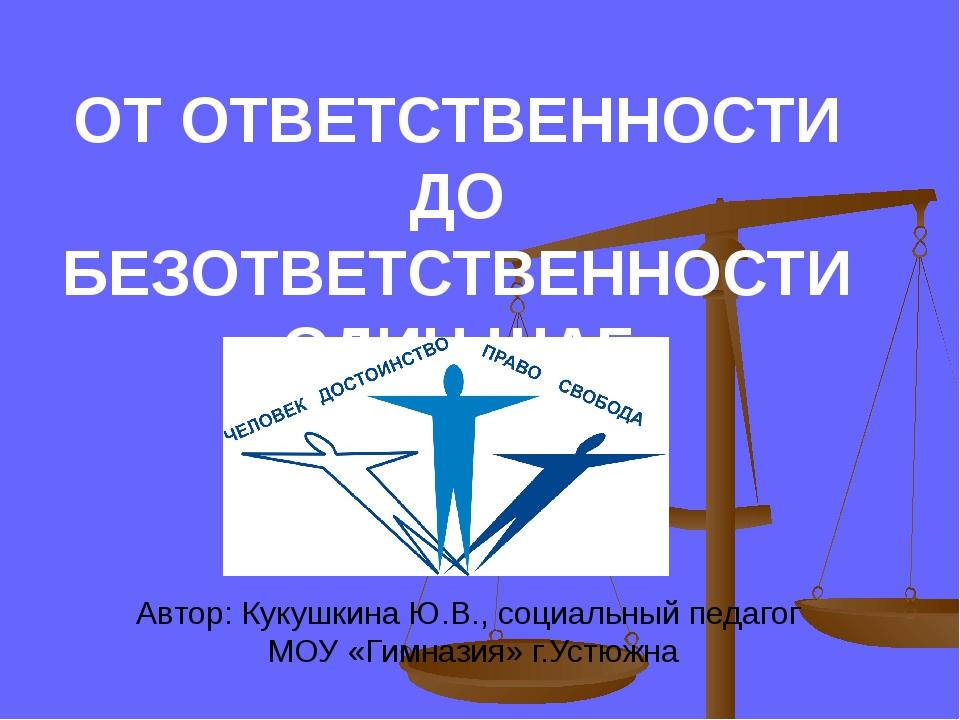 ОТ ОТВЕТСТВЕННОСТИ ДО БЕЗОТВЕТСТВЕННОСТИ ОДИН ШАГ Автор: Кукушкина Ю.В., соци...