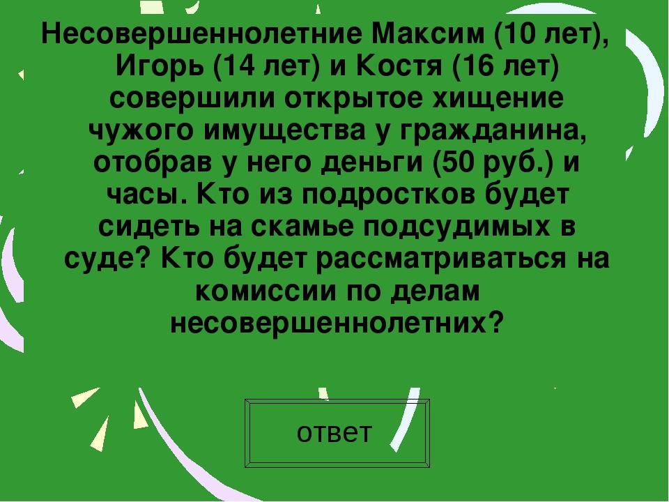 Несовершеннолетние Максим (10 лет), Игорь (14 лет) и Костя (16 лет) совершили...