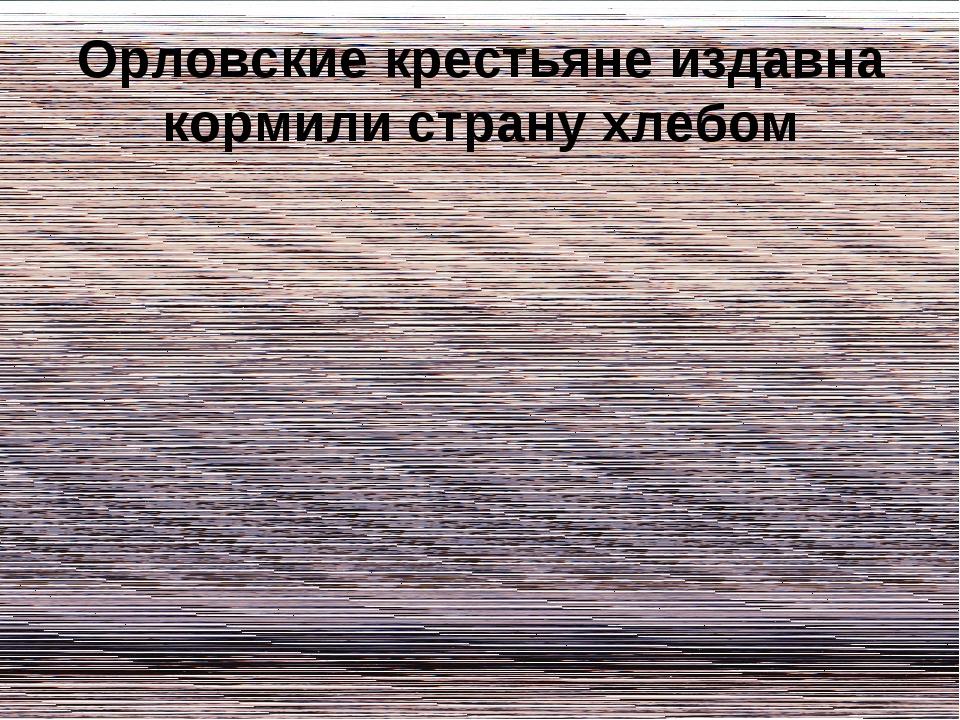 Орловские крестьяне издавна кормили страну хлебом