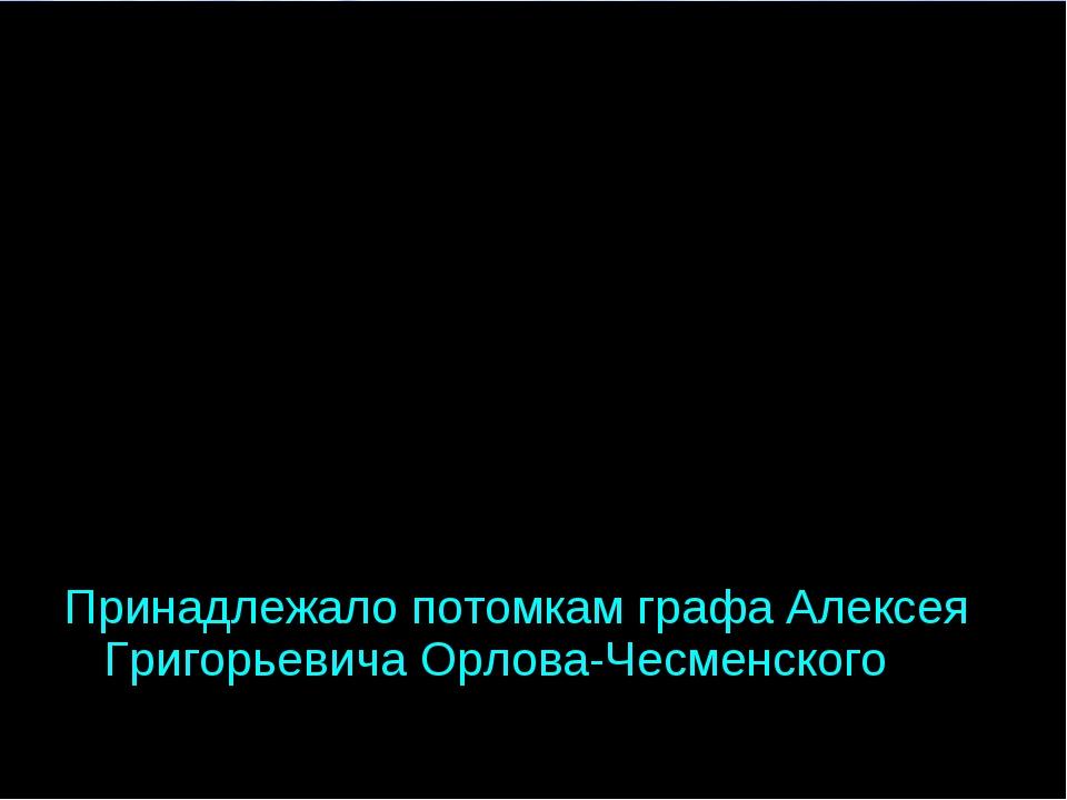 Принадлежало потомкам графа Алексея Григорьевича Орлова-Чесменского