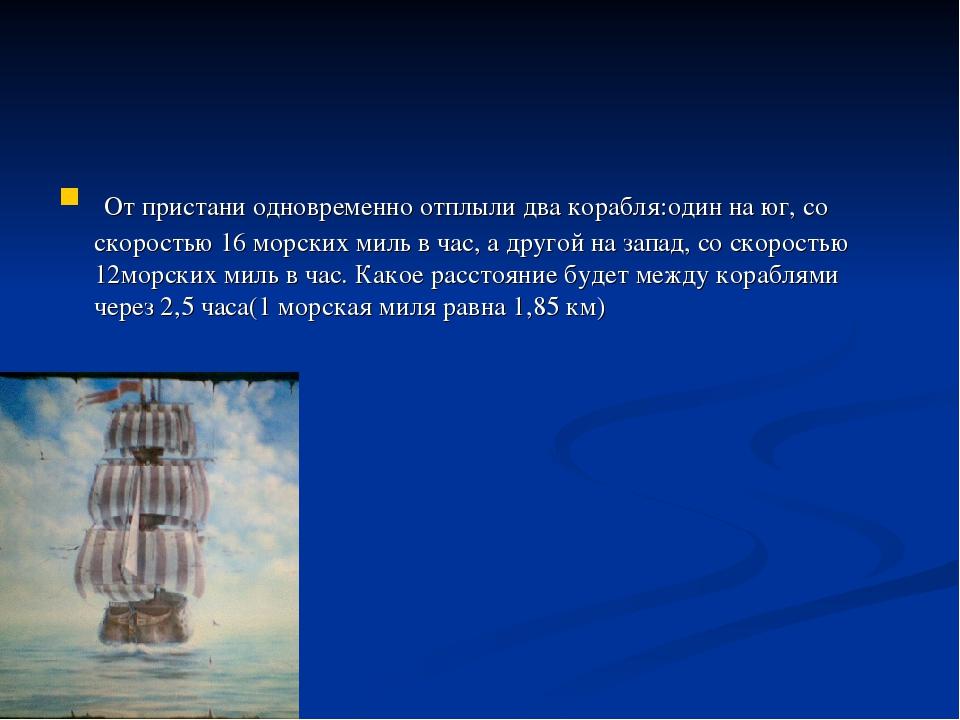 . От пристани одновременно отплыли два корабля:один на юг, со скоростью 16 мо...