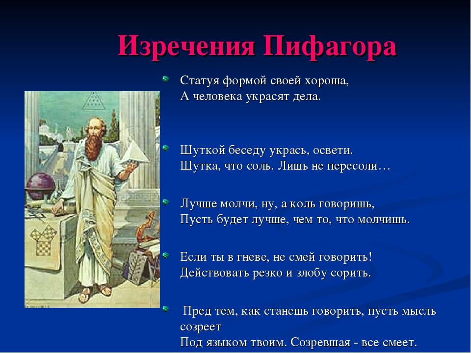 Изречения Пифагора Статуя формой своей хороша, А человека украсят дела. Шутк...