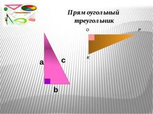 c a b O P K Прямоугольный треугольник