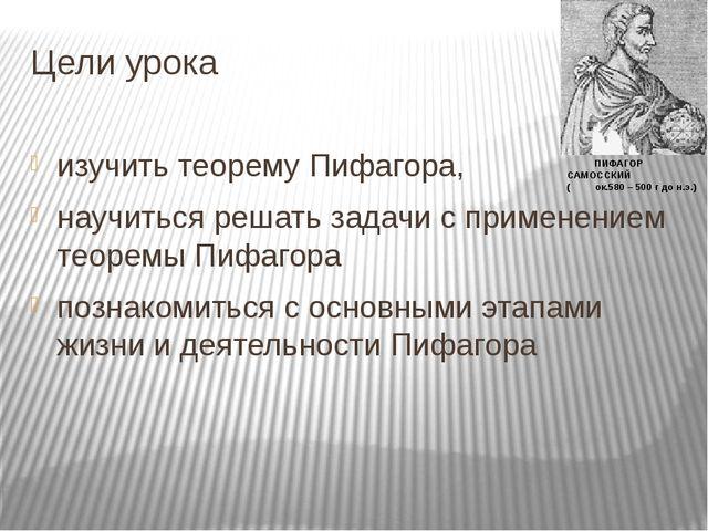 Цели урока изучить теорему Пифагора, научиться решать задачи с применением те...