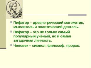Пифагор – древнегреческий математик, мыслитель и политический деятель. Пифаг