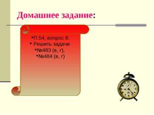 Домашнее задание: П.54, вопрос 8. Решить задачи №483 (в, г), №484 (в, г)