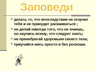делать то, что впоследствии не огорчит тебя и не принудит раскаиваться ; не д