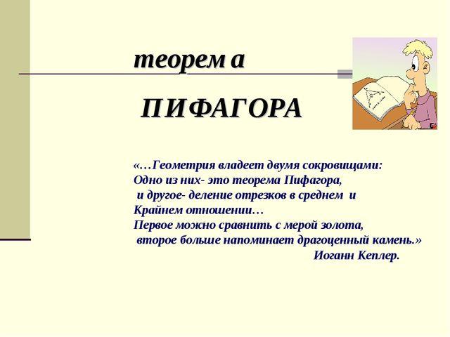«…Геометрия владеет двумя сокровищами: Одно из них- это теорема Пифагора, и д...
