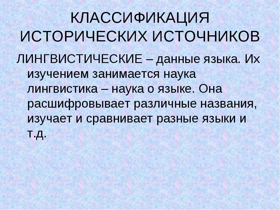 КЛАССИФИКАЦИЯ ИСТОРИЧЕСКИХ ИСТОЧНИКОВ ЛИНГВИСТИЧЕСКИЕ – данные языка. Их изуч...